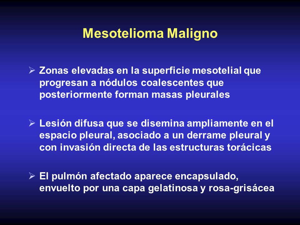 Mesotelioma Maligno Zonas elevadas en la superficie mesotelial que progresan a nódulos coalescentes que posteriormente forman masas pleurales.