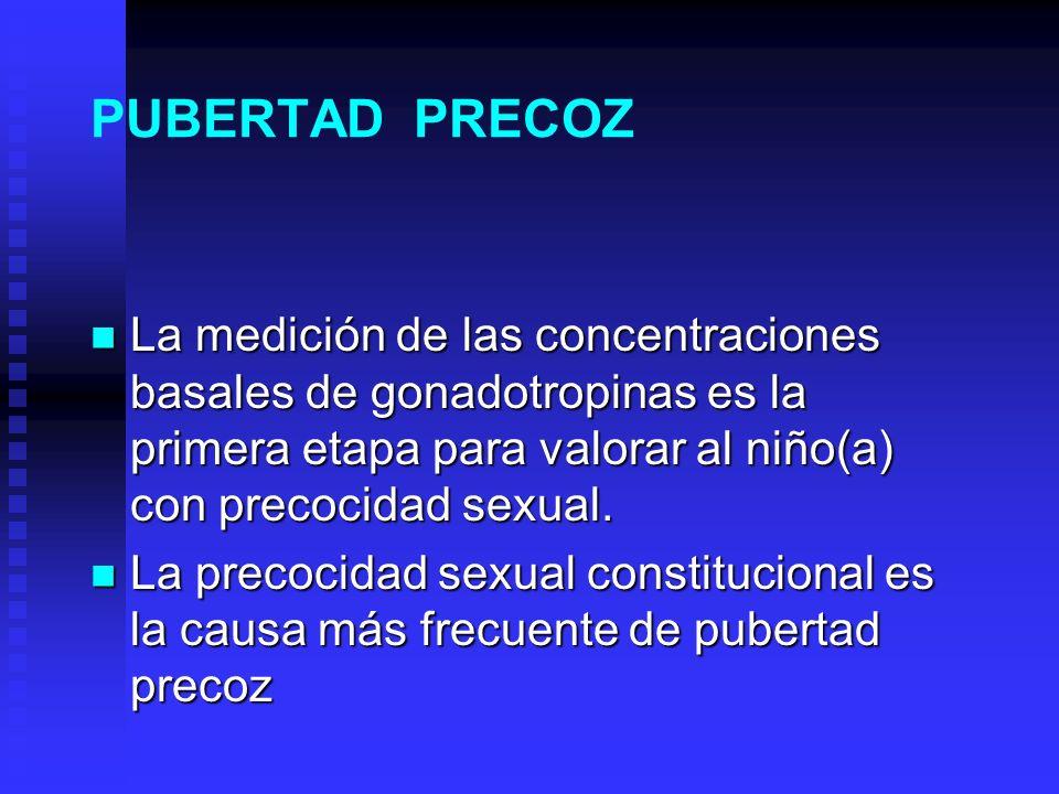 PUBERTAD PRECOZ La medición de las concentraciones basales de gonadotropinas es la primera etapa para valorar al niño(a) con precocidad sexual.