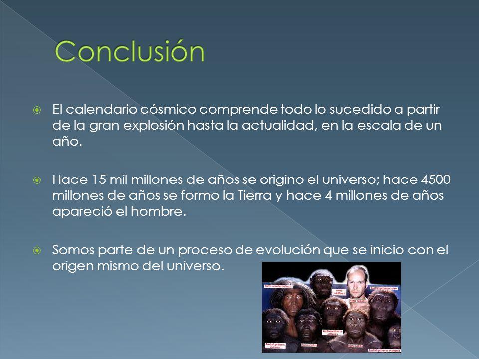 Conclusión El calendario cósmico comprende todo lo sucedido a partir de la gran explosión hasta la actualidad, en la escala de un año.