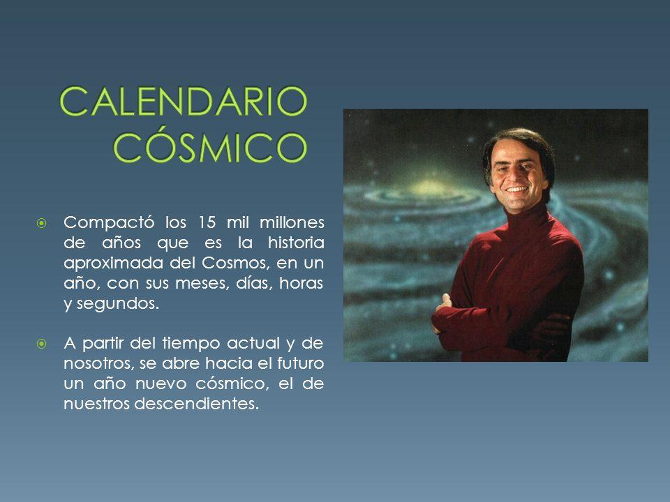Calendario cósmico Compactó los 15 mil millones de años que es la historia aproximada del Cosmos, en un año, con sus meses, días, horas y segundos.