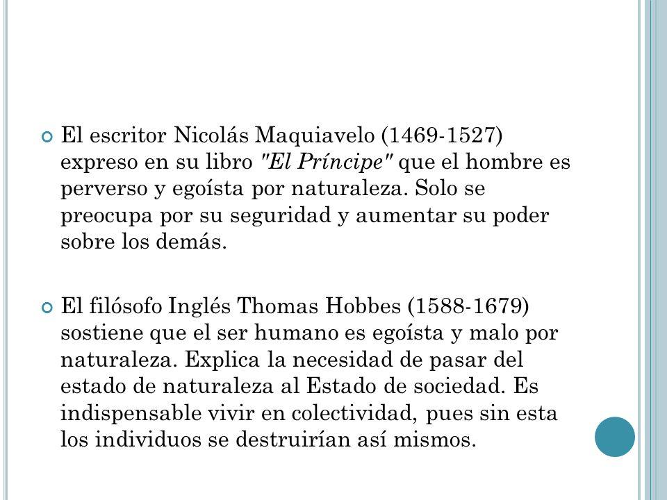 El escritor Nicolás Maquiavelo (1469-1527) expreso en su libro El Príncipe que el hombre es perverso y egoísta por naturaleza. Solo se preocupa por su seguridad y aumentar su poder sobre los demás.