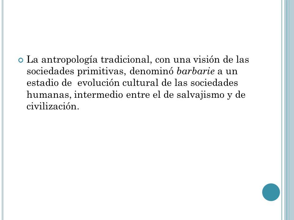 La antropología tradicional, con una visión de las sociedades primitivas, denominó barbarie a un estadio de evolución cultural de las sociedades humanas, intermedio entre el de salvajismo y de civilización.