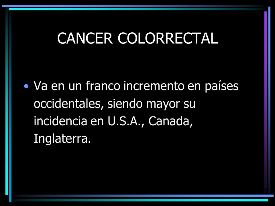 CANCER COLORRECTAL Va en un franco incremento en países occidentales, siendo mayor su incidencia en U.S.A., Canada, Inglaterra.
