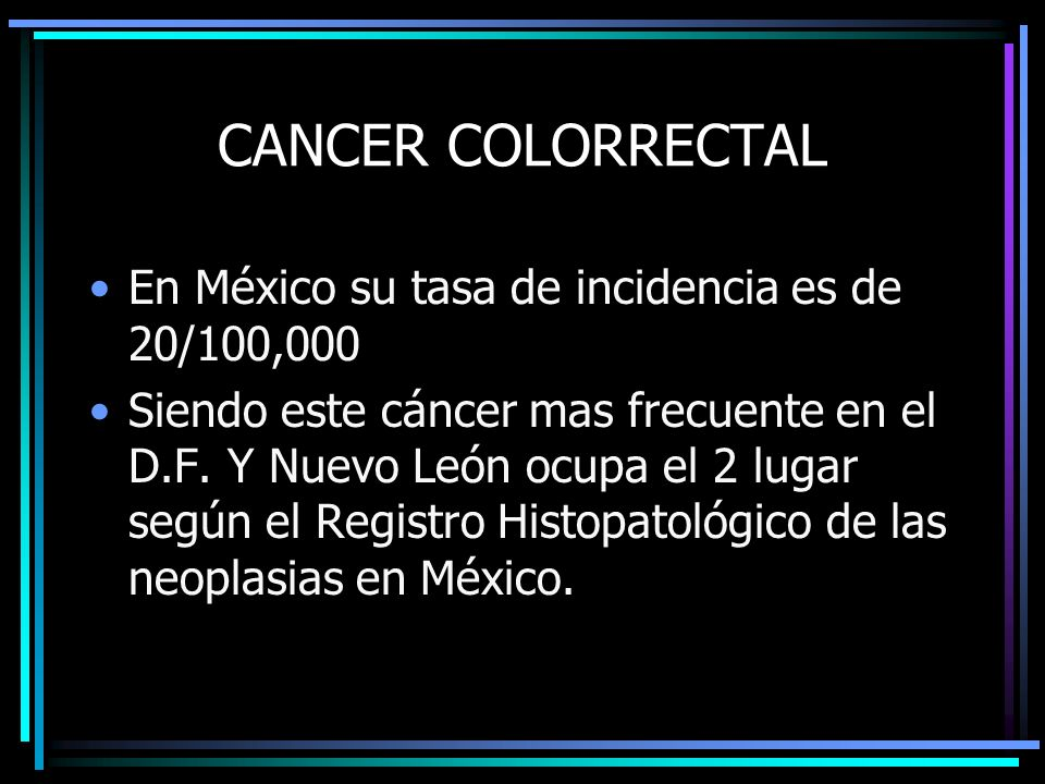 CANCER COLORRECTAL En México su tasa de incidencia es de 20/100,000