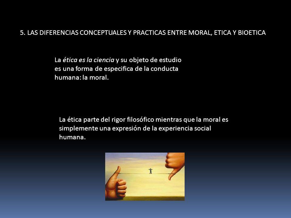 5. LAS DIFERENCIAS CONCEPTUALES Y PRACTICAS ENTRE MORAL, ETICA Y BIOETICA