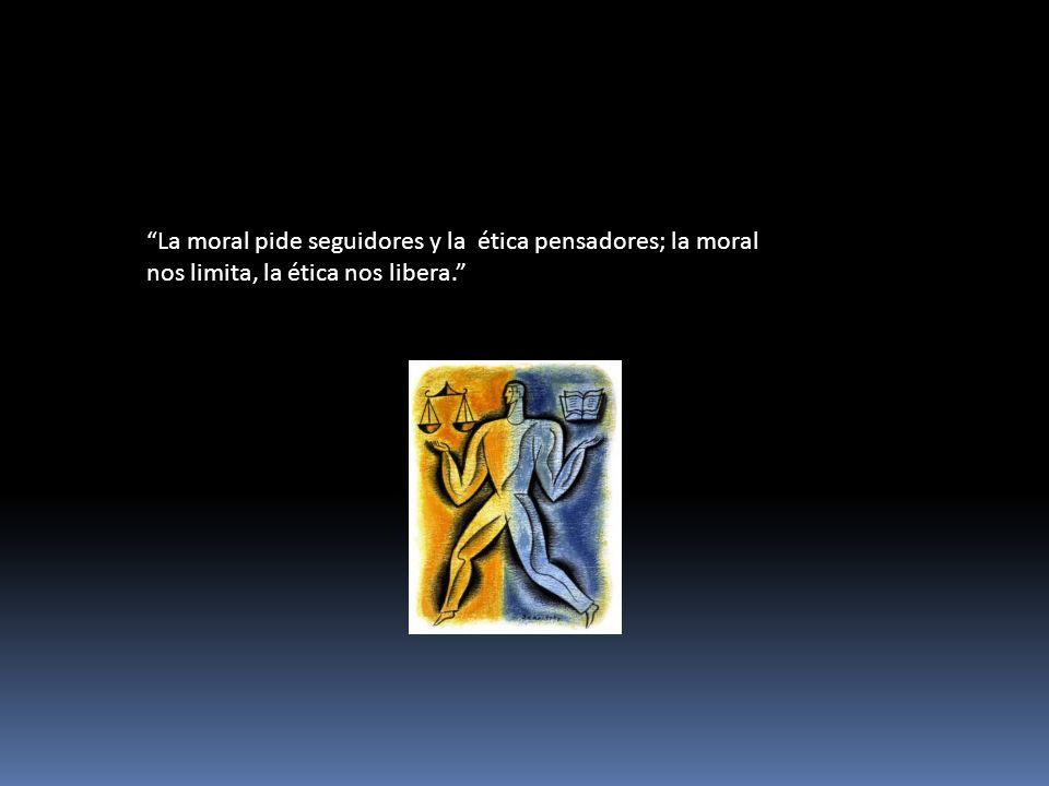 La moral pide seguidores y la ética pensadores; la moral nos limita, la ética nos libera.