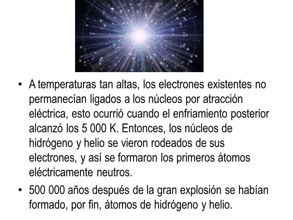 A temperaturas tan altas, los electrones existentes no permanecían ligados a los núcleos por atracción eléctrica, esto ocurrió cuando el enfriamiento posterior alcanzó los 5 000 K. Entonces, los núcleos de hidrógeno y helio se vieron rodeados de sus electrones, y así se formaron los primeros átomos eléctricamente neutros.