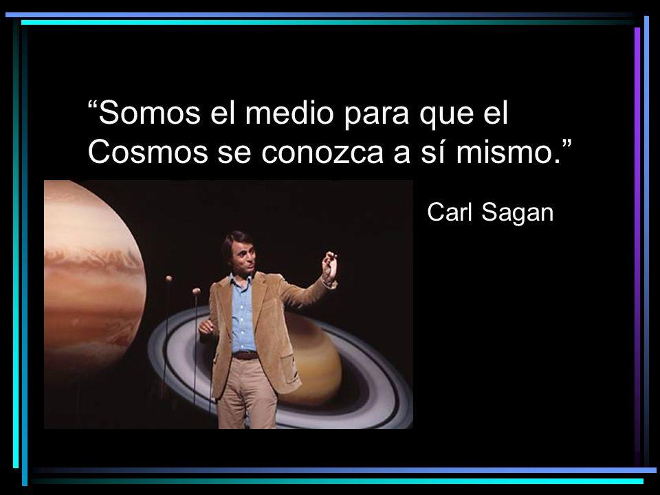 Somos el medio para que el Cosmos se conozca a sí mismo.