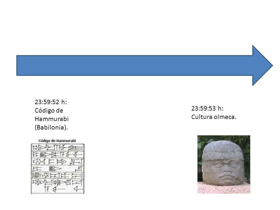 23:59:52 h: Código de Hammurabi (Babilonia). 23:59:53 h: Cultura olmeca.