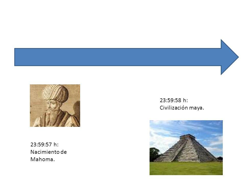 23:59:58 h: Civilización maya. 23:59:57 h: Nacimiento de Mahoma.