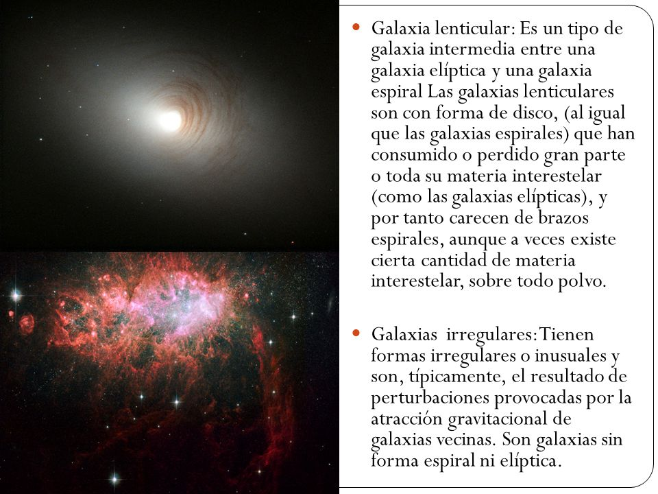 Galaxia lenticular: Es un tipo de galaxia intermedia entre una galaxia elíptica y una galaxia espiral Las galaxias lenticulares son con forma de disco, (al igual que las galaxias espirales) que han consumido o perdido gran parte o toda su materia interestelar (como las galaxias elípticas), y por tanto carecen de brazos espirales, aunque a veces existe cierta cantidad de materia interestelar, sobre todo polvo.
