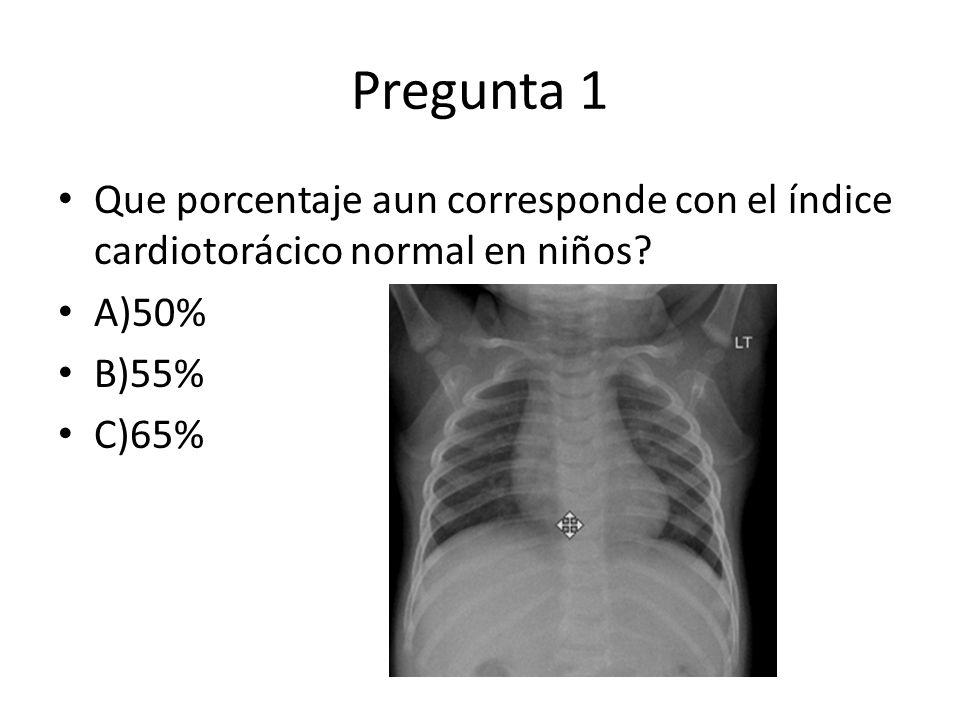 Pregunta 1 Que porcentaje aun corresponde con el índice cardiotorácico normal en niños A)50% B)55%