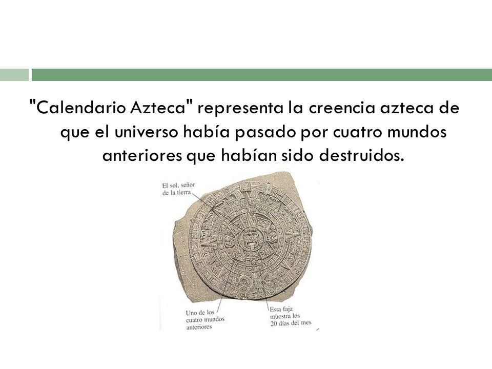 Calendario Azteca representa la creencia azteca de que el universo había pasado por cuatro mundos anteriores que habían sido destruidos.