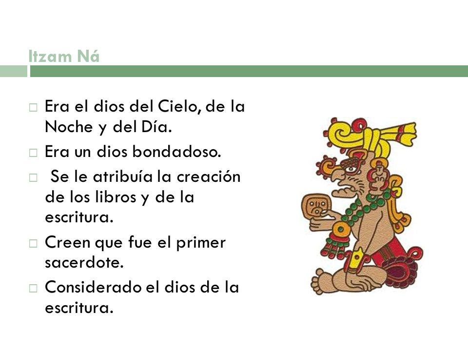 Itzam Ná Era el dios del Cielo, de la Noche y del Día. Era un dios bondadoso. Se le atribuía la creación de los libros y de la escritura.