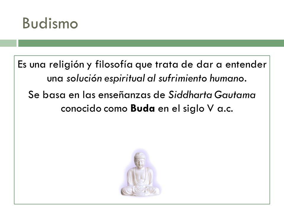 Budismo Es una religión y filosofía que trata de dar a entender una solución espiritual al sufrimiento humano.