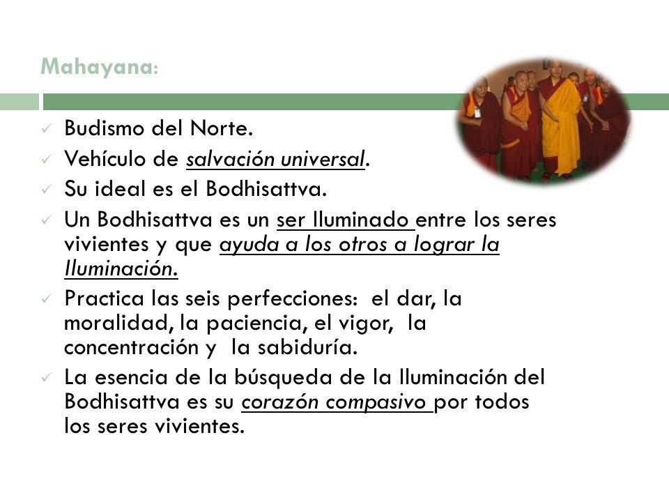 Mahayana:Budismo del Norte. Vehículo de salvación universal. Su ideal es el Bodhisattva.