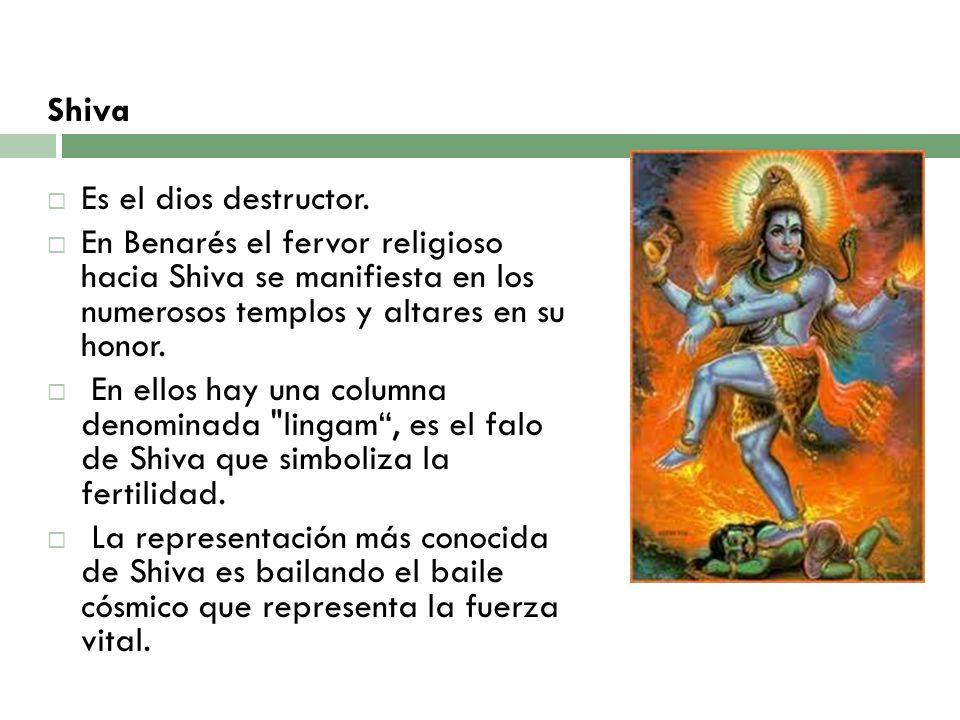 ShivaEs el dios destructor. En Benarés el fervor religioso hacia Shiva se manifiesta en los numerosos templos y altares en su honor.