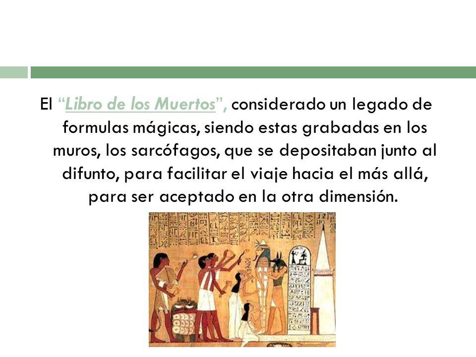 El Libro de los Muertos , considerado un legado de formulas mágicas, siendo estas grabadas en los muros, los sarcófagos, que se depositaban junto al difunto, para facilitar el viaje hacia el más allá, para ser aceptado en la otra dimensión.