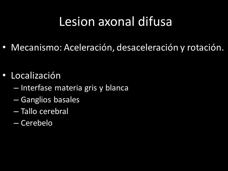 lLesion axonal difusa Mecanismo: Aceleración, desaceleración y rotación. Localización. Interfase materia gris y blanca.