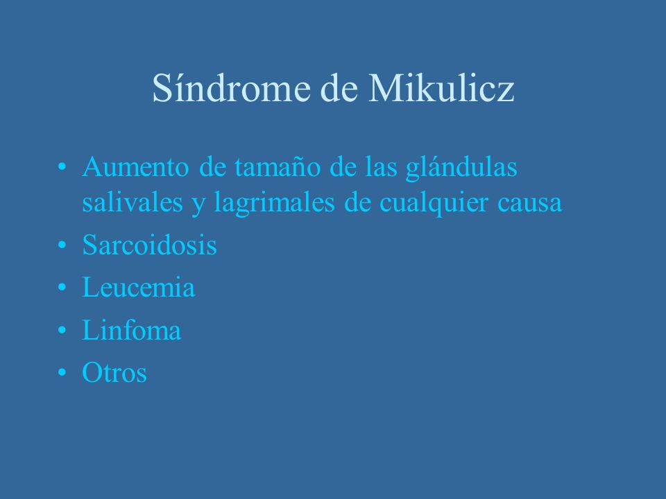Síndrome de Mikulicz Aumento de tamaño de las glándulas salivales y lagrimales de cualquier causa. Sarcoidosis.