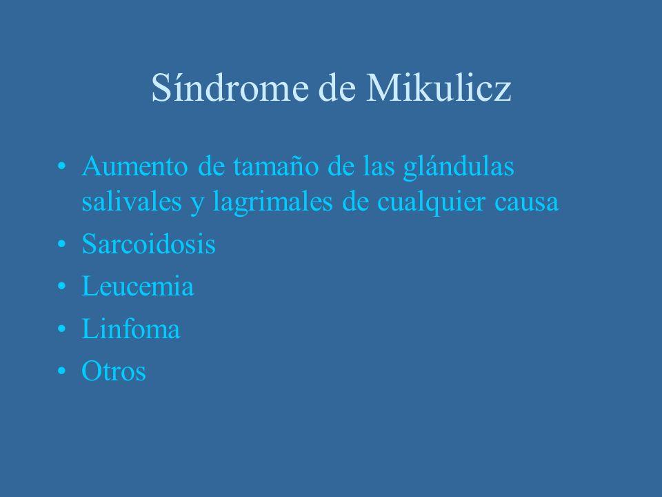 Síndrome de MikuliczAumento de tamaño de las glándulas salivales y lagrimales de cualquier causa. Sarcoidosis.