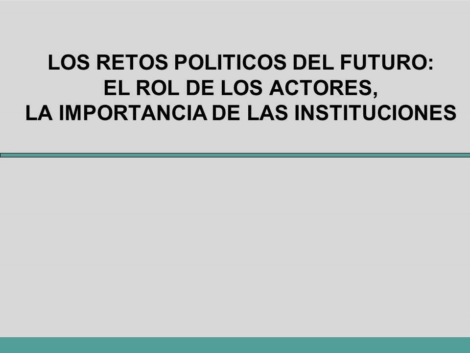 LOS RETOS POLITICOS DEL FUTURO: EL ROL DE LOS ACTORES, LA IMPORTANCIA DE LAS INSTITUCIONES