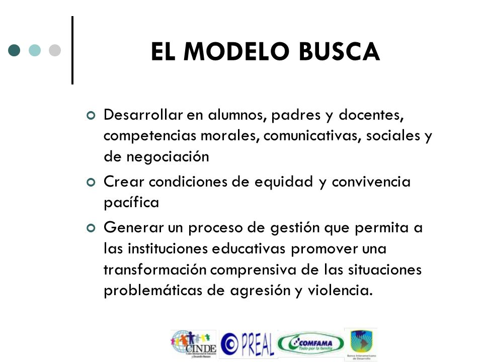 EL MODELO BUSCA Desarrollar en alumnos, padres y docentes, competencias morales, comunicativas, sociales y de negociación.