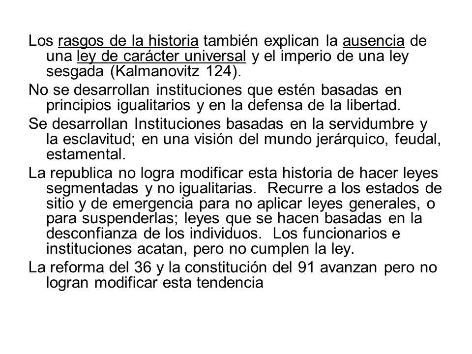 Los rasgos de la historia también explican la ausencia de una ley de carácter universal y el imperio de una ley sesgada (Kalmanovitz 124).