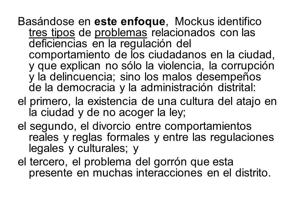 Basándose en este enfoque, Mockus identifico tres tipos de problemas relacionados con las deficiencias en la regulación del comportamiento de los ciudadanos en la ciudad, y que explican no sólo la violencia, la corrupción y la delincuencia; sino los malos desempeños de la democracia y la administración distrital: