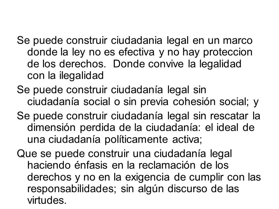 Se puede construir ciudadania legal en un marco donde la ley no es efectiva y no hay proteccion de los derechos. Donde convive la legalidad con la ilegalidad