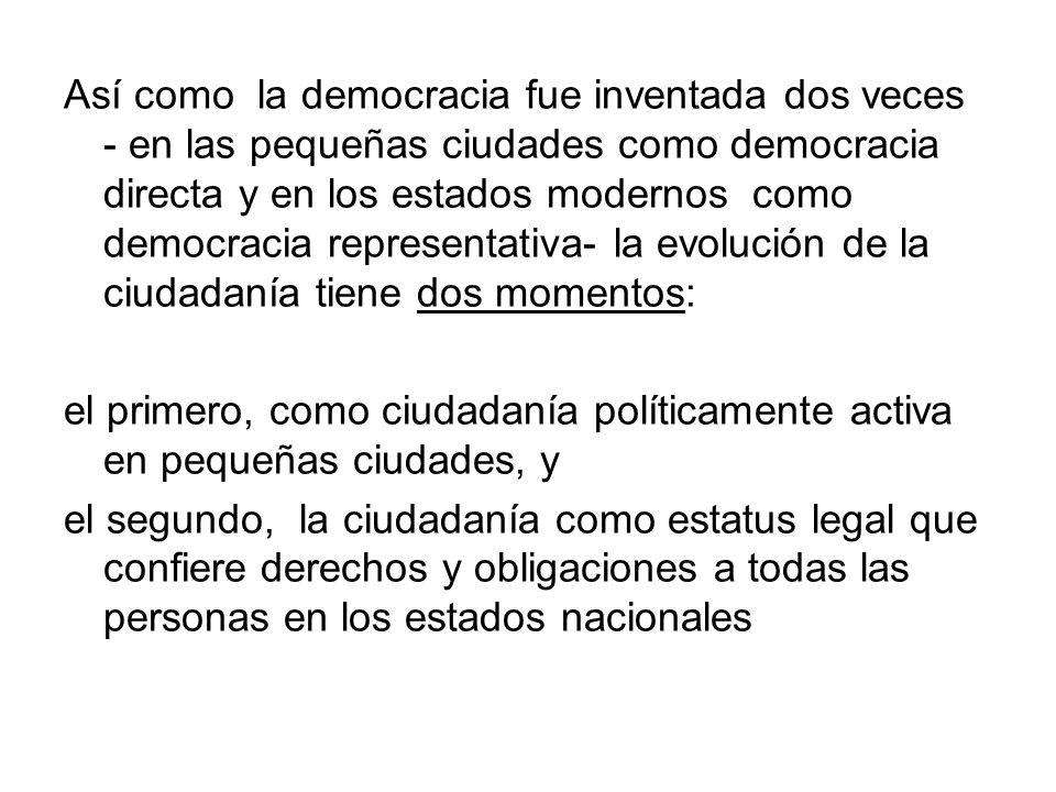 Así como la democracia fue inventada dos veces - en las pequeñas ciudades como democracia directa y en los estados modernos como democracia representativa- la evolución de la ciudadanía tiene dos momentos: