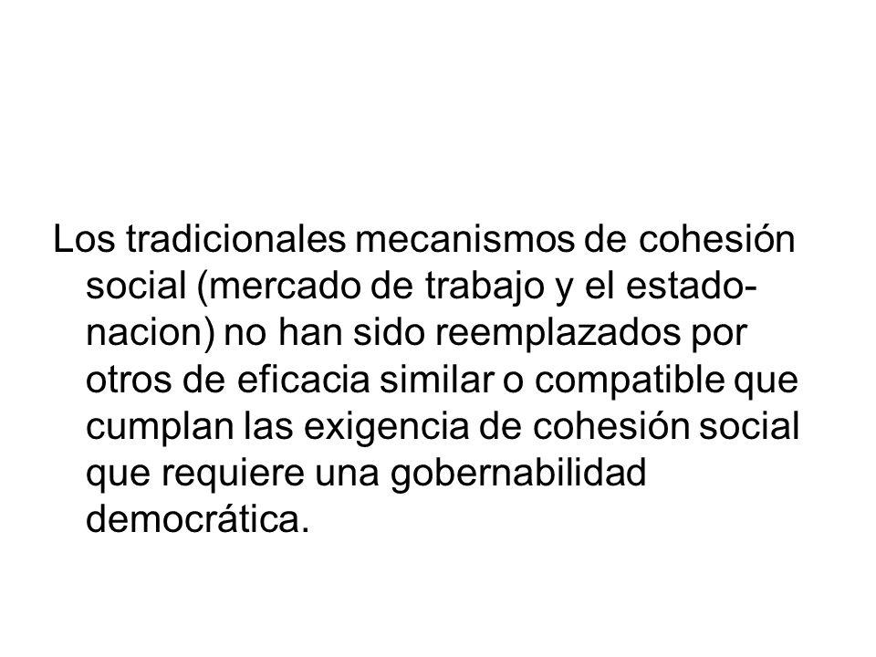 Los tradicionales mecanismos de cohesión social (mercado de trabajo y el estado-nacion) no han sido reemplazados por otros de eficacia similar o compatible que cumplan las exigencia de cohesión social que requiere una gobernabilidad democrática.