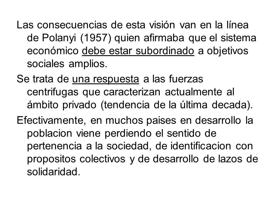 Las consecuencias de esta visión van en la línea de Polanyi (1957) quien afirmaba que el sistema económico debe estar subordinado a objetivos sociales amplios.