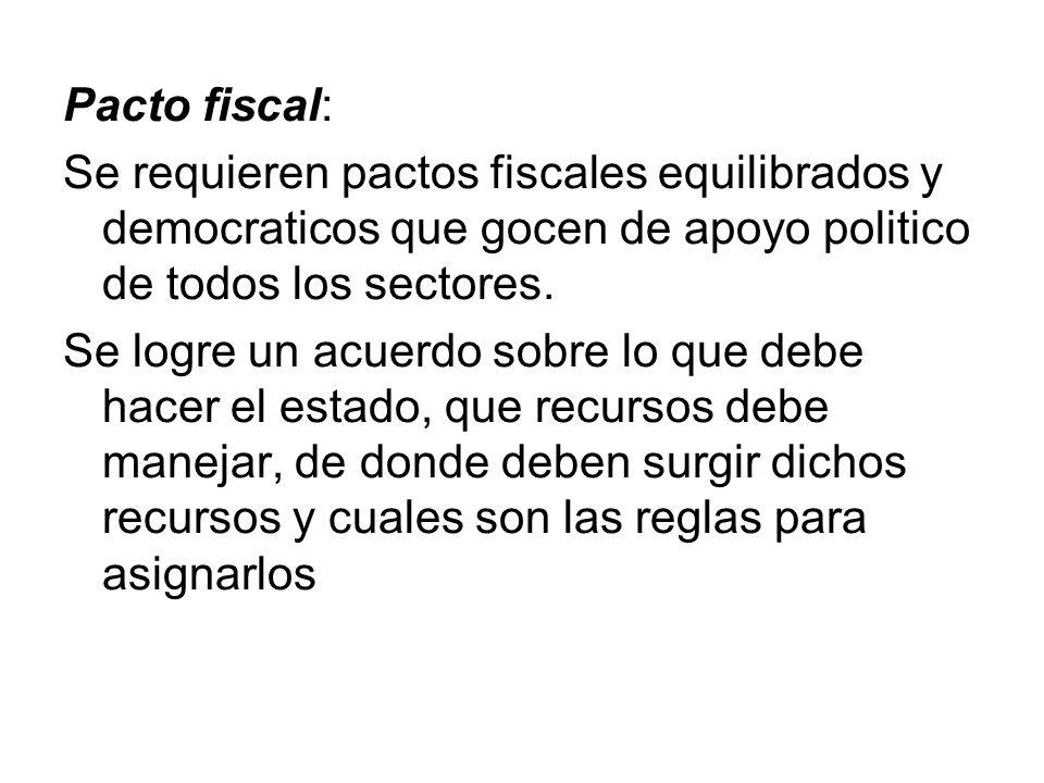 Pacto fiscal:Se requieren pactos fiscales equilibrados y democraticos que gocen de apoyo politico de todos los sectores.
