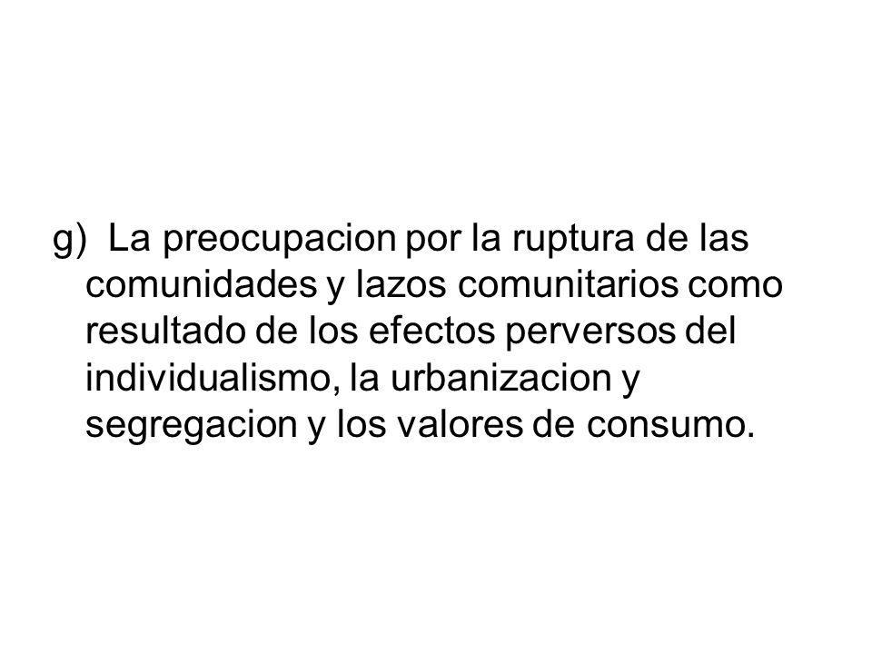 g) La preocupacion por la ruptura de las comunidades y lazos comunitarios como resultado de los efectos perversos del individualismo, la urbanizacion y segregacion y los valores de consumo.