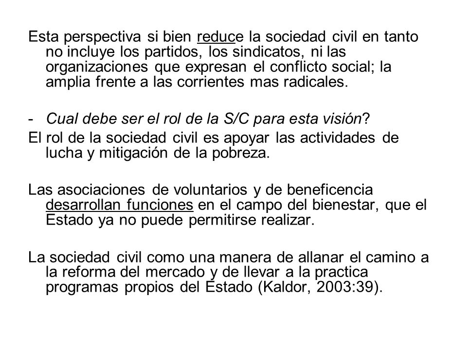 Esta perspectiva si bien reduce la sociedad civil en tanto no incluye los partidos, los sindicatos, ni las organizaciones que expresan el conflicto social; la amplia frente a las corrientes mas radicales.