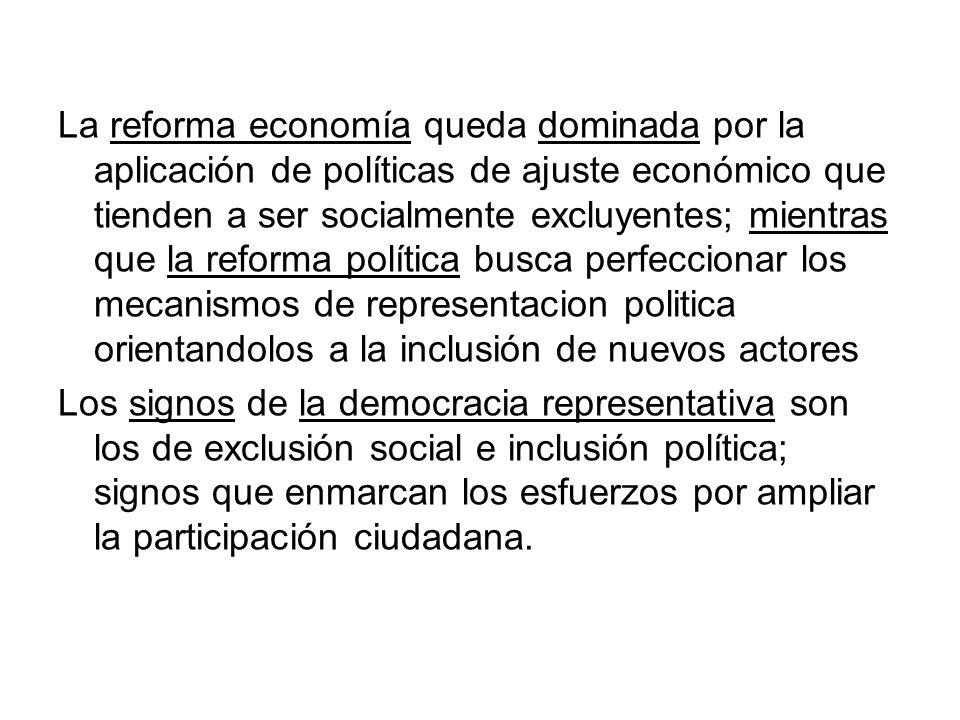 La reforma economía queda dominada por la aplicación de políticas de ajuste económico que tienden a ser socialmente excluyentes; mientras que la reforma política busca perfeccionar los mecanismos de representacion politica orientandolos a la inclusión de nuevos actores