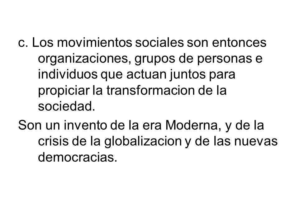 c. Los movimientos sociales son entonces organizaciones, grupos de personas e individuos que actuan juntos para propiciar la transformacion de la sociedad.