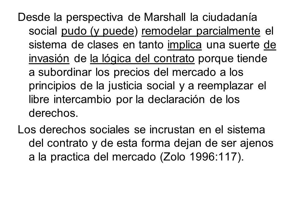 Desde la perspectiva de Marshall la ciudadanía social pudo (y puede) remodelar parcialmente el sistema de clases en tanto implica una suerte de invasión de la lógica del contrato porque tiende a subordinar los precios del mercado a los principios de la justicia social y a reemplazar el libre intercambio por la declaración de los derechos.