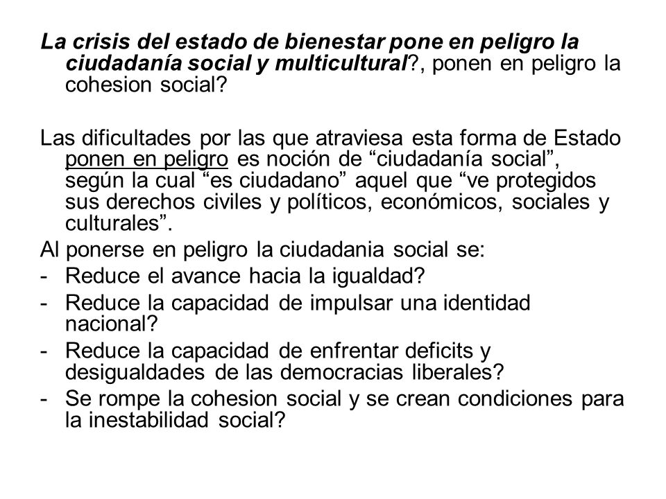 La crisis del estado de bienestar pone en peligro la ciudadanía social y multicultural , ponen en peligro la cohesion social