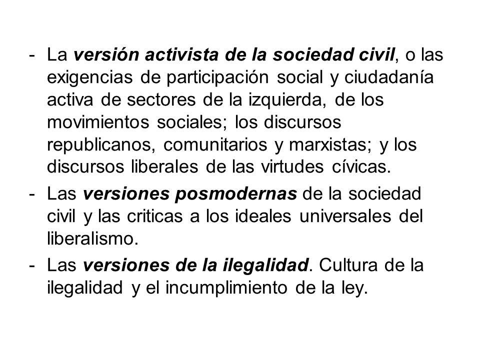 La versión activista de la sociedad civil, o las exigencias de participación social y ciudadanía activa de sectores de la izquierda, de los movimientos sociales; los discursos republicanos, comunitarios y marxistas; y los discursos liberales de las virtudes cívicas.