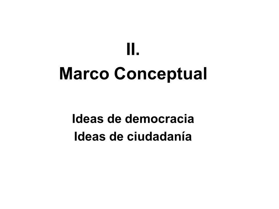 II. Marco Conceptual Ideas de democracia Ideas de ciudadanía
