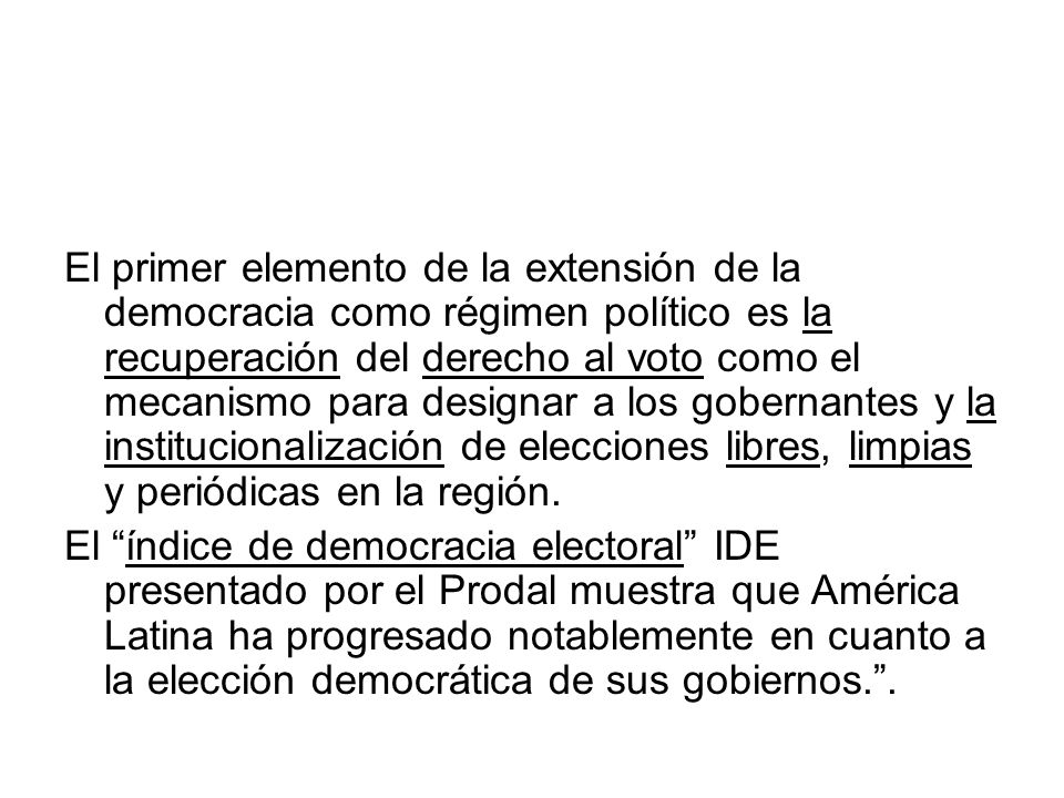 El primer elemento de la extensión de la democracia como régimen político es la recuperación del derecho al voto como el mecanismo para designar a los gobernantes y la institucionalización de elecciones libres, limpias y periódicas en la región.