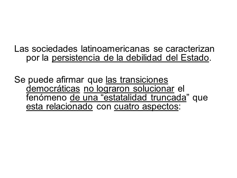 Las sociedades latinoamericanas se caracterizan por la persistencia de la debilidad del Estado.