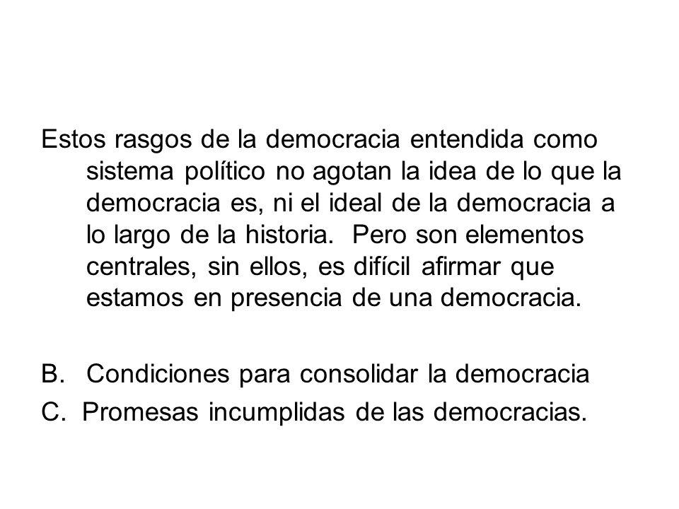 Estos rasgos de la democracia entendida como sistema político no agotan la idea de lo que la democracia es, ni el ideal de la democracia a lo largo de la historia. Pero son elementos centrales, sin ellos, es difícil afirmar que estamos en presencia de una democracia.