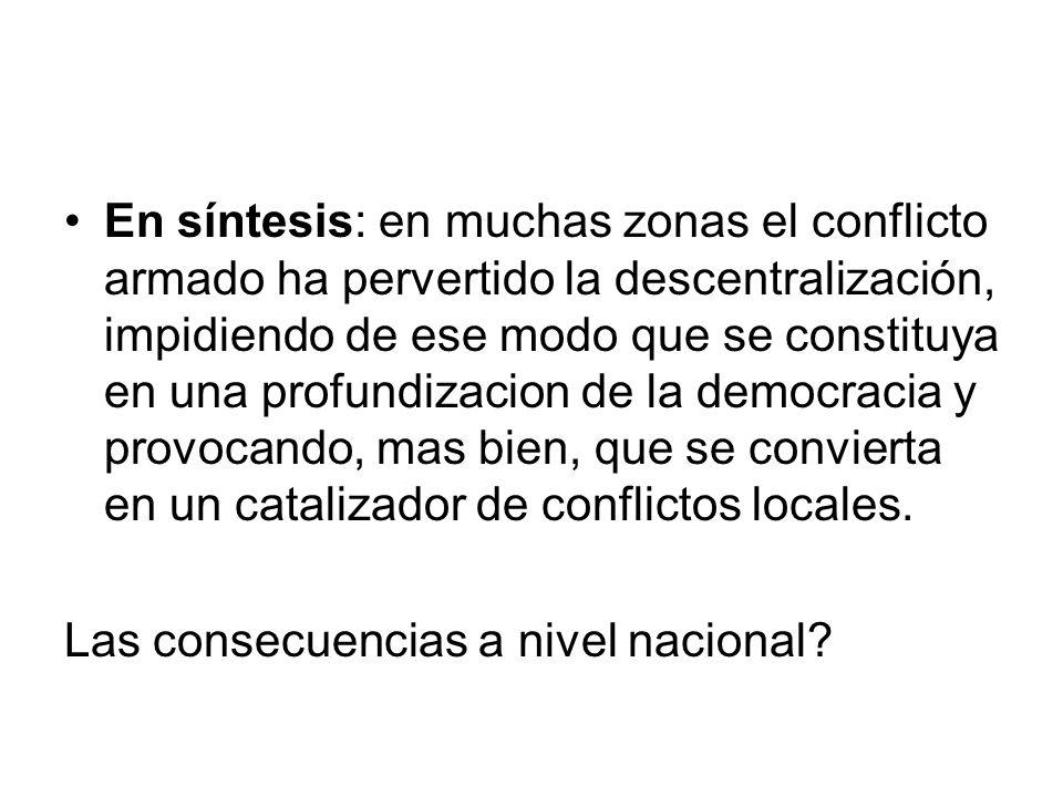 En síntesis: en muchas zonas el conflicto armado ha pervertido la descentralización, impidiendo de ese modo que se constituya en una profundizacion de la democracia y provocando, mas bien, que se convierta en un catalizador de conflictos locales.