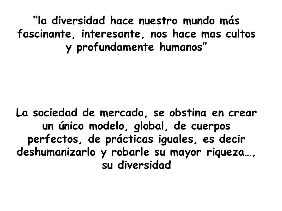 la diversidad hace nuestro mundo más fascinante, interesante, nos hace mas cultos y profundamente humanos