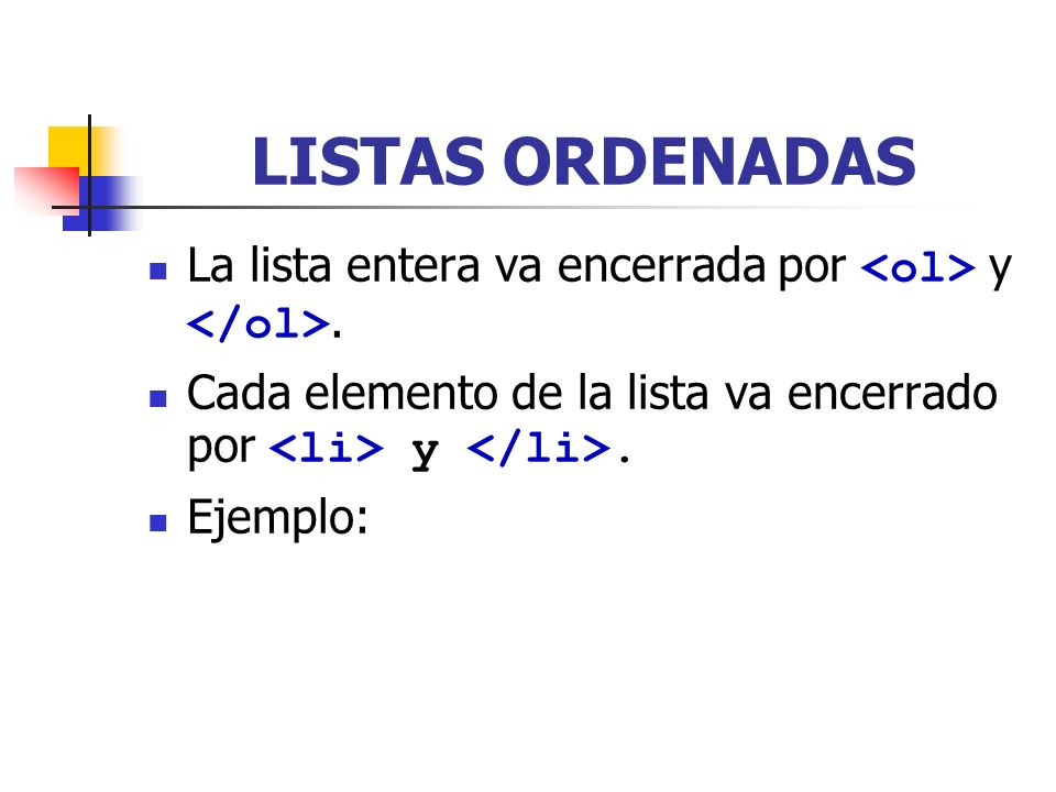 LISTAS ORDENADAS La lista entera va encerrada por <ol> y </ol>. Cada elemento de la lista va encerrado por <li> y </li>.
