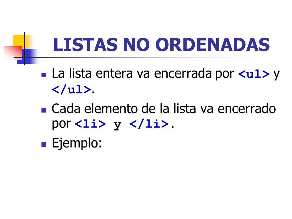 LISTAS NO ORDENADAS La lista entera va encerrada por <ul> y </ul>. Cada elemento de la lista va encerrado por <li> y </li>.