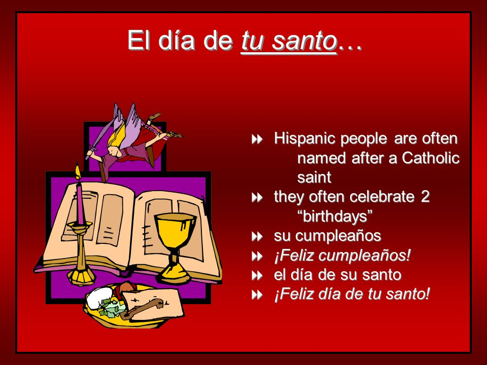 El día de tu santo…Hispanic people are often named after a Catholic saint. they often celebrate 2 birthdays